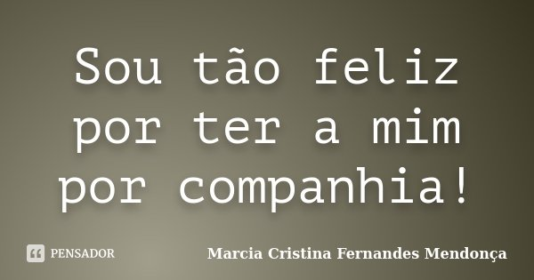 Sou tão feliz por ter a mim por companhia!... Frase de Marcia Cristina Fernandes Mendonça.