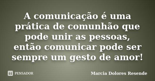 A comunicação é uma prática de comunhão que pode unir as pessoas, então comunicar pode ser sempre um gesto de amor!... Frase de Marcia Dolores Resende.