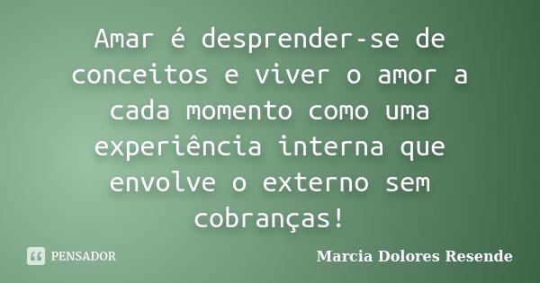 Amar é desprender-se de conceitos e viver o amor a cada momento como uma experiência interna que envolve o externo sem cobranças!... Frase de Marcia Dolores Resende.