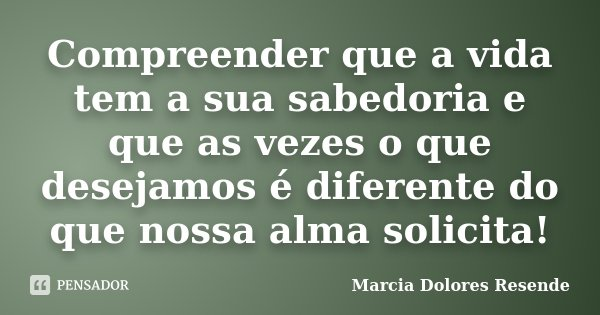 Compreender que a vida tem a sua sabedoria e que as vezes o que desejamos é diferente do que nossa alma solicita!... Frase de Marcia Dolores Resende.