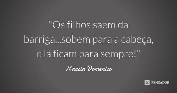 """""""Os filhos saem da barriga...sobem para a cabeça, e lá ficam para sempre!""""... Frase de Marcia Domenico."""