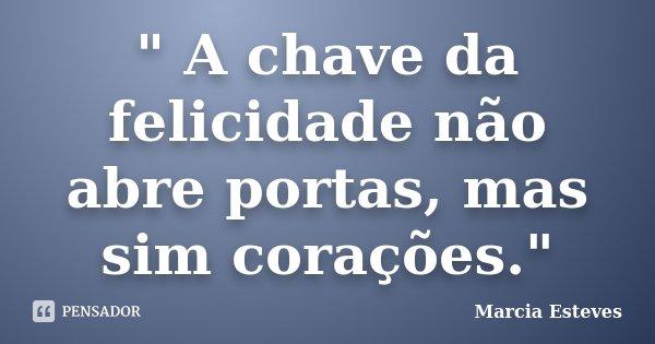 """"""" A chave da felicidade não abre portas, mas sim corações.""""... Frase de Marcia Esteves."""