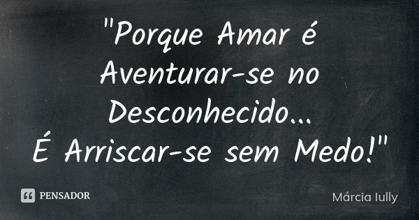 """""""Porque Amar é Aventurar-se no Desconhecido... É Arriscar-se sem Medo!""""... Frase de Márcia Iully."""