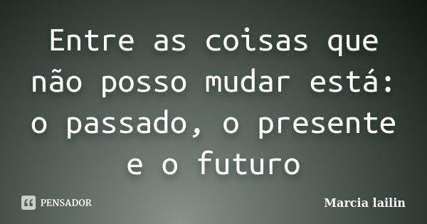 Entre as coisas que não posso mudar está: o passado, o presente e o futuro... Frase de Marcia lailin.