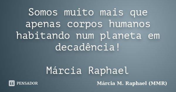 Somos muito mais que apenas corpos humanos habitando num planeta em decadência! Márcia Raphael... Frase de Márcia M. Raphael (MMR).