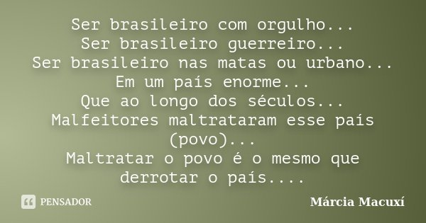 Ser brasileiro com orgulho... Ser brasileiro guerreiro... Ser brasileiro nas matas ou urbano... Em um país enorme... Que ao longo dos séculos... Malfeitores mal... Frase de Márcia Macuxí.