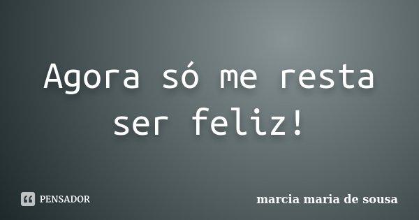 Agora só me resta ser feliz!... Frase de Márcia Maria de Sousa.