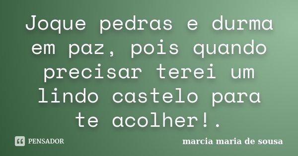 Joque pedras e durma em paz, pois quando precisar terei um lindo castelo para te acolher!.... Frase de Marcia Maria de Sousa.