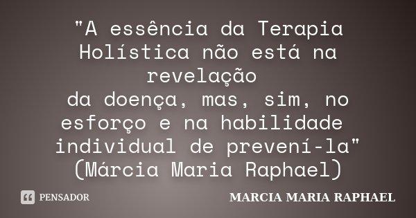 """""""A essência da Terapia Holística não está na revelação da doença, mas, sim, no esforço e na habilidade individual de prevení-la"""" (Márcia Maria Raphael... Frase de MARCIA MARIA RAPHAEL."""