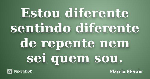 Estou diferente sentindo diferente de repente nem sei quem sou.... Frase de Marcia Morais.