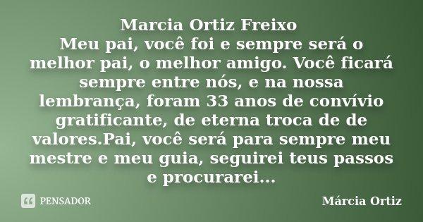 Marcia Ortiz Freixo Meu pai, você foi e sempre será o melhor pai, o melhor amigo. Você ficará sempre entre nós, e na nossa lembrança, foram 33 anos de convívio ... Frase de Márcia Ortiz.