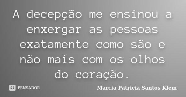 A decepção me ensinou a enxergar as pessoas como exatamente são e não mais com os olhos do coração.... Frase de Marcia Patricia Santos Klem.
