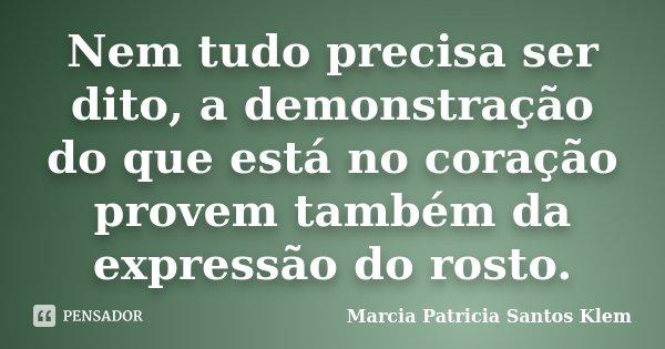 Nem tudo precisa ser dito, a demonstração do que está no coração provem também da expressão do rosto.... Frase de Marcia Patricia Santos Klem.
