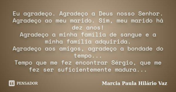 Eu agradeço. Agradeço a Deus nosso Senhor. Agradeço ao meu marido. Sim, meu marido há dez anos! Agradeço a minha família de sangue e a minha família adquirida. ... Frase de Marcia Paula Hilário Vaz.