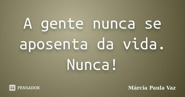 A gente nunca se aposenta da vida. Nunca!... Frase de Márcia Paula Vaz.