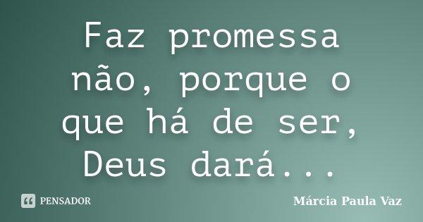 Faz promessa não, porque o que há de ser, Deus dará...... Frase de Marcia Paula Vaz.