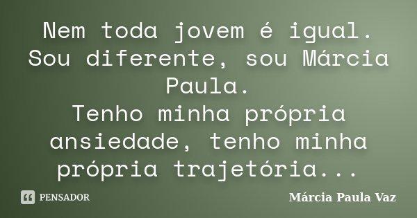 Nem toda jovem é igual. Sou diferente, sou Márcia Paula. Tenho minha própria ansiedade, tenho minha própria trajetória...... Frase de Marcia Paula Vaz.