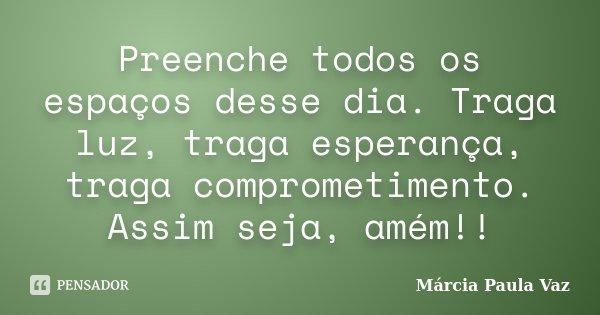 Preenche todos os espaços desse dia. Traga luz, traga esperança, traga comprometimento. Assim seja, amém!!... Frase de Marcia Paula Vaz.