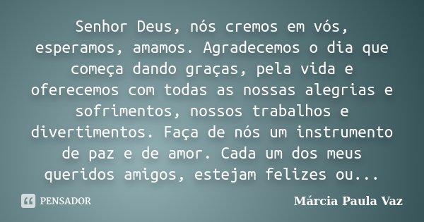 Senhor Deus, nós cremos em vós, esperamos, amamos. Agradecemos o dia que começa dando graças, pela vida e oferecemos com todas as nossas alegrias e sofrimentos,... Frase de Marcia Paula Vaz.