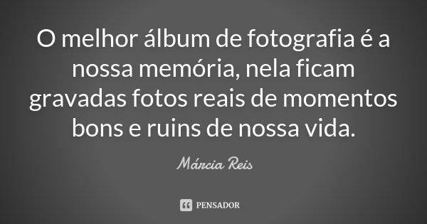 O melhor álbum de fotografia é a nossa memória, nela ficam gravadas fotos reais de momentos bons e ruins de nossa vida.... Frase de Márcia Reis.