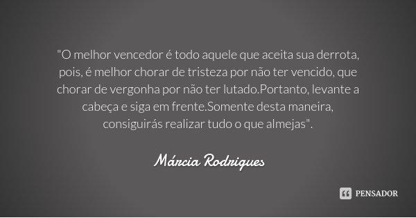 """""""O melhor vencedor é todo aquele que aceita sua derrota, pois, é melhor chorar de tristeza por não ter vencido, que chorar de vergonha por não ter lutado.P... Frase de Márcia Rodrigues."""