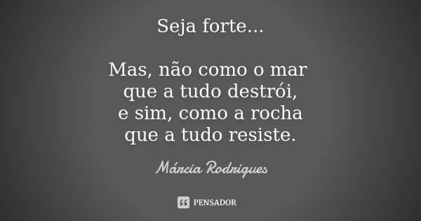 Seja forte... Mas, não como o mar que a tudo destrói, e sim, como a rocha que a tudo resiste.... Frase de Marcia Rodrigues.