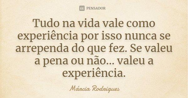 Tudo na vida vale como experiência por isso nunca se arrependa do que fez. Se valeu a pena ou não... valeu a experiência.... Frase de Marcia Rodrigues.
