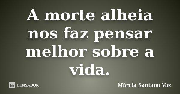 A morte alheia nos faz pensar melhor sobre a vida.... Frase de Márcia Santana Vaz.