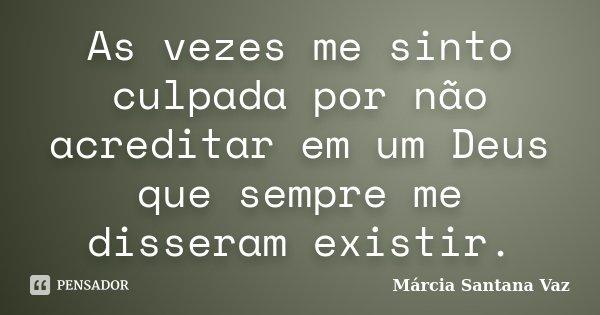 As vezes me sinto culpada por não acreditar em um Deus que sempre me disseram existir.... Frase de Marcia Santana Vaz.