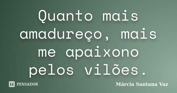 Quanto mais amadureço, mais me apaixono pelos vilões.... Frase de Márcia Santana Vaz.