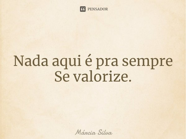 Nada aqui é pra sempre Se valorize.... Frase de Márcia Silva.