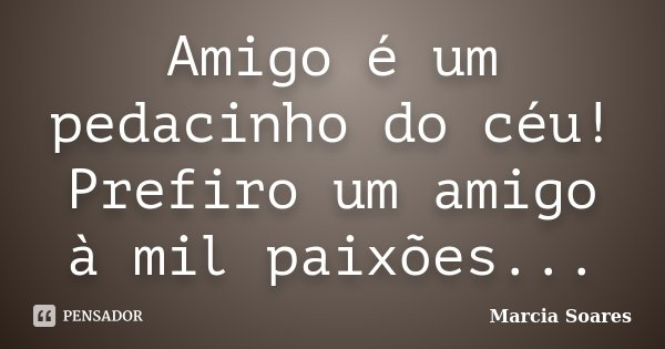 Amigo é um pedacinho do céu! Prefiro um amigo à mil paixões...... Frase de Marcia Soares.