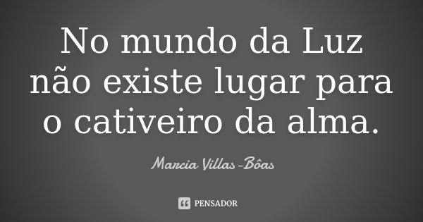 No mundo da Luz não existe lugar para o cativeiro da alma.... Frase de Marcia Villas-Bôas.