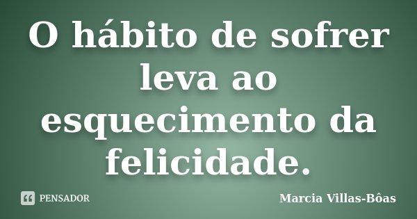 O hábito de sofrer leva ao esquecimento da felicidade.... Frase de Márcia Villas-Bôas.