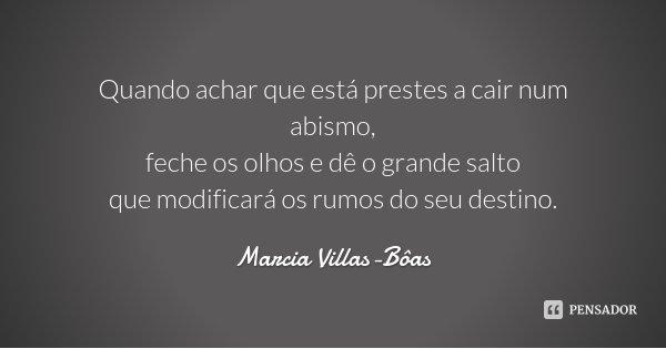 Quando achar que está prestes a cair num abismo, feche os olhos e dê o grande salto que modificará os rumos do seu destino.... Frase de Marcia Villas-Bôas.