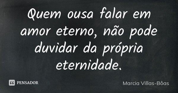 Quem ousa falar em amor eterno, não pode duvidar da própria eternidade.... Frase de Márcia Villas-Bôas.