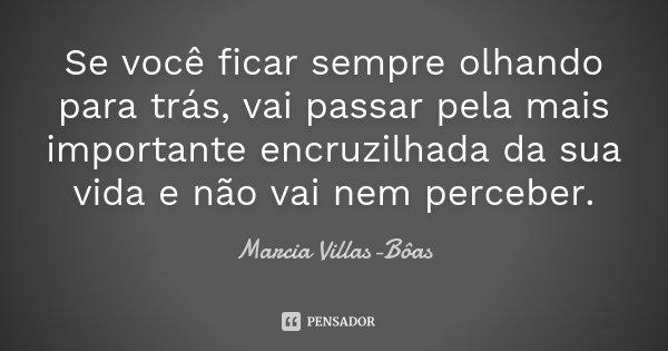 Se você ficar sempre olhando para trás, vai passar pela mais importante encruzilhada da sua vida e não vai nem perceber.... Frase de Márcia Villas-Bôas.