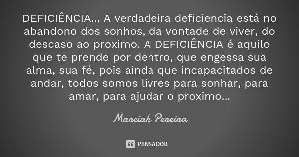 DEFICIÊNCIA... A verdadeira deficiencia está no abandono dos sonhos, da vontade de viver, do descaso ao proximo. A DEFICIÊNCIA é aquilo que te prende por dentro... Frase de Marciah Pereira.