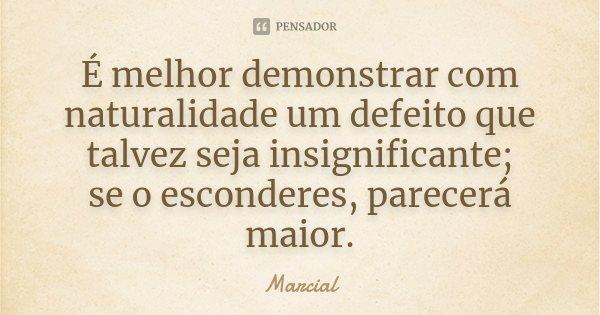 É melhor demonstrar com naturalidade um defeito que talvez seja insignificante; / se o esconderes, parecerá maior.... Frase de Marcial.