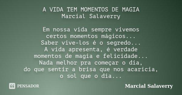 A VIDA TEM MOMENTOS DE MAGIA Marcial Salaverry Em nossa vida sempre vivemos certos momentos mágicos... Saber vive-los é o segredo... A vida apresenta, é verdade... Frase de Marcial Salaverry.