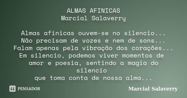 ALMAS AFINICAS Marcial Salaverry Almas afinicas ouvem-se no silencio... Não precisam de vozes e nem de sons... Falam apenas pela vibração dos corações... Em sil... Frase de Marcial Salaverry.