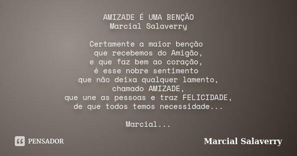 AMIZADE É UMA BENÇÃO Marcial Salaverry Certamente a maior benção que recebemos do Amigão, e que faz bem ao coração, é esse nobre sentimento que não deixa qualqu... Frase de Marcial Salaverry.