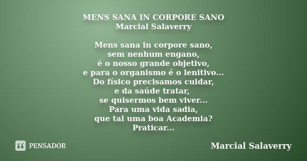 MENS SANA IN CORPORE SANO Marcial Salaverry Mens sana in corpore sano, sem nenhum engano, é o nosso grande objetivo, e para o organismo é o lenitivo... Do físic... Frase de Marcial Salaverry.