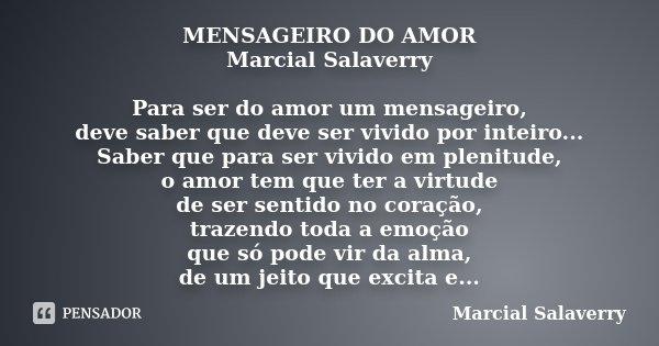 MENSAGEIRO DO AMOR Marcial Salaverry Para ser do amor um mensageiro, deve saber que deve ser vivido por inteiro... Saber que para ser vivido em plenitude, o amo... Frase de Marcial Salaverry.