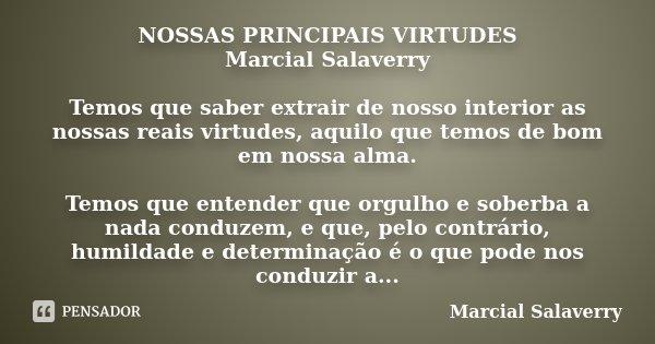 NOSSAS PRINCIPAIS VIRTUDES Marcial Salaverry Temos que saber extrair de nosso interior as nossas reais virtudes, aquilo que temos de bom em nossa alma. Temos qu... Frase de Marcial Salaverry.