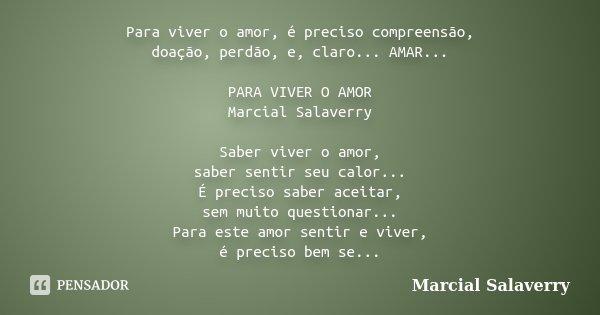 Para viver o amor, é preciso compreensão, doação, perdão, e, claro... AMAR... PARA VIVER O AMOR Marcial Salaverry Saber viver o amor, saber sentir seu calor... ... Frase de Marcial Salaverry.