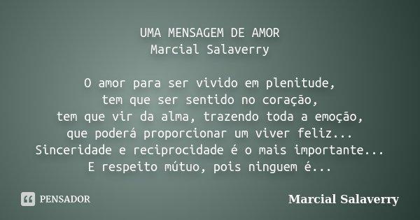 UMA MENSAGEM DE AMOR Marcial Salaverry O amor para ser vivido em plenitude, tem que ser sentido no coração, tem que vir da alma, trazendo toda a emoção, que pod... Frase de Marcial Salaverry.