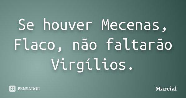 Se houver Mecenas, Flaco, não faltarão Virgílios.... Frase de Marcial.