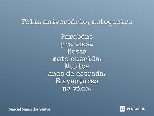 Feliz Aniversário Motoqueiro Parabéns pra você. Nessa Moto Querida. Muitos anos de estrada. E aventuras na vida.... Frase de Marciel Muniz dos Santos.