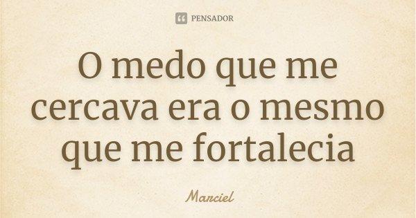 O medo que me cercava era o mesmo que me fortalecia... Frase de Marciel.